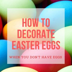 How to Decorate Easter Eggs (When You Don't Have Eggs)